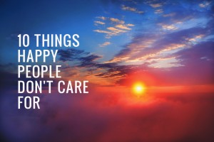 10 things happy people don't care for